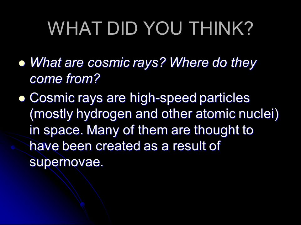 WHAT DID YOU THINK? What are cosmic rays? Where do they come from? What are cosmic rays? Where do they come from? Cosmic rays are high-speed particles