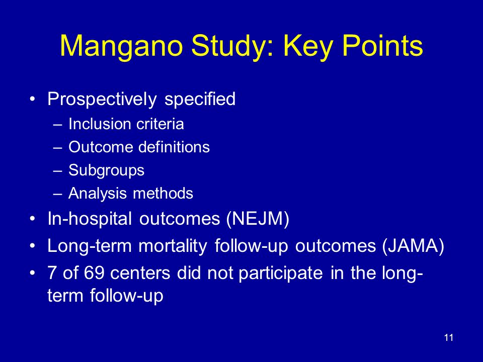 11 Mangano Study: Key Points Prospectively specified –Inclusion criteria –Outcome definitions –Subgroups –Analysis methods In-hospital outcomes (NEJM) Long-term mortality follow-up outcomes (JAMA) 7 of 69 centers did not participate in the long- term follow-up