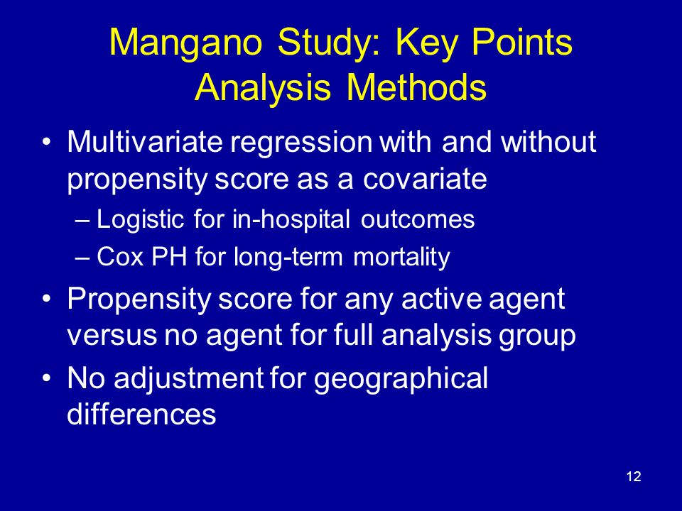 12 Mangano Study: Key Points Analysis Methods Multivariate regression with and without propensity score as a covariate –Logistic for in-hospital outcomes –Cox PH for long-term mortality Propensity score for any active agent versus no agent for full analysis group No adjustment for geographical differences