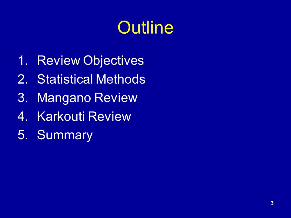 3 Outline 1.Review Objectives 2.Statistical Methods 3.Mangano Review 4.Karkouti Review 5.Summary
