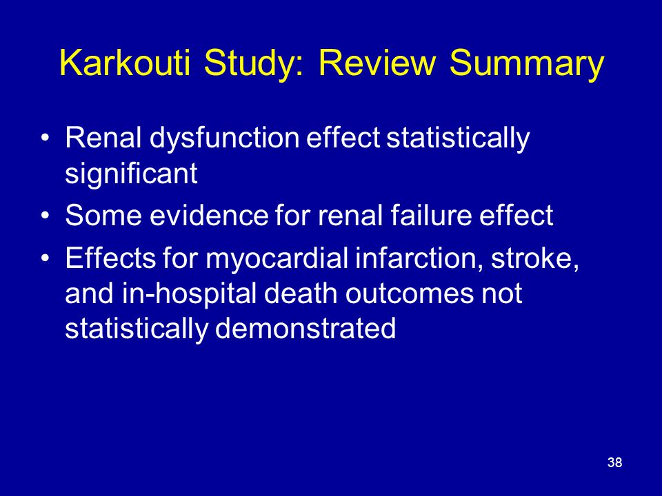 38 Karkouti Study: Review Summary Renal dysfunction effect statistically significant Some evidence for renal failure effect Effects for myocardial infarction, stroke, and in-hospital death outcomes not statistically demonstrated
