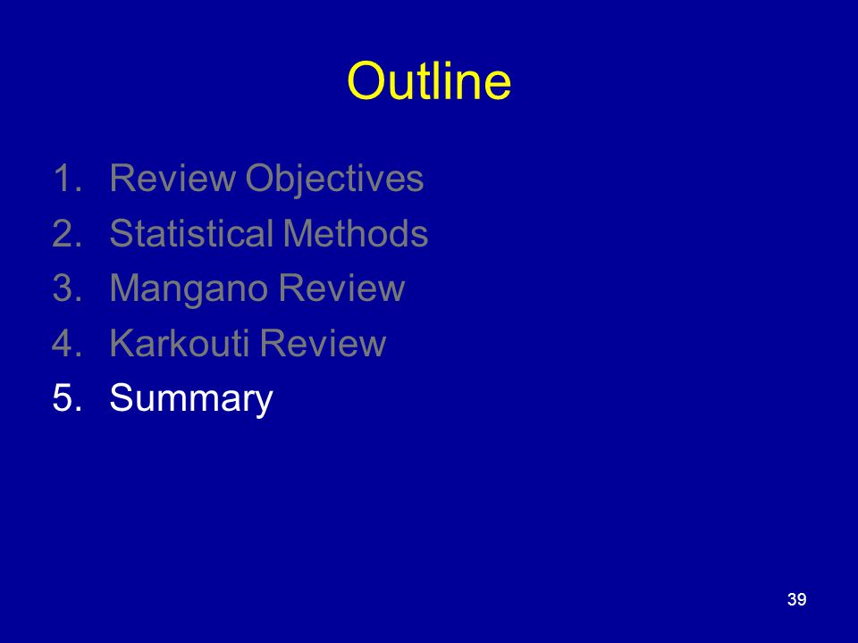 39 Outline 1.Review Objectives 2.Statistical Methods 3.Mangano Review 4.Karkouti Review 5.Summary