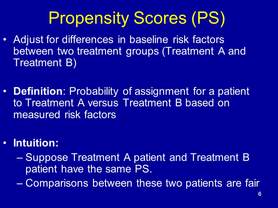 6 Propensity Scores (PS) Adjust for differences in baseline risk factors between two treatment groups (Treatment A and Treatment B) Definition: Probability of assignment for a patient to Treatment A versus Treatment B based on measured risk factors Intuition: –Suppose Treatment A patient and Treatment B patient have the same PS.