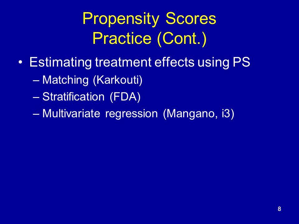 8 Propensity Scores Practice (Cont.) Estimating treatment effects using PS –Matching (Karkouti) –Stratification (FDA) –Multivariate regression (Mangano, i3)