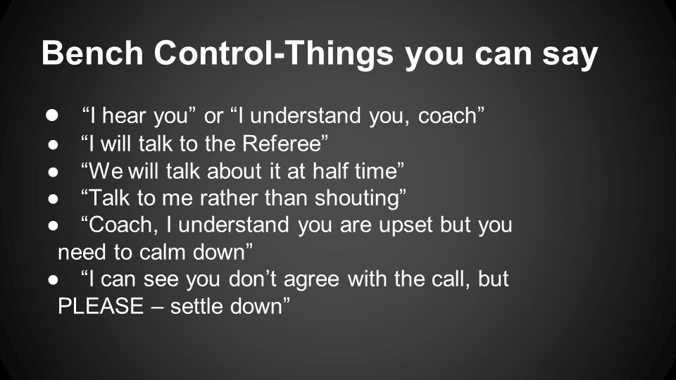 Bench Control-Things you can say ● I hear you or I understand you, coach ● I will talk to the Referee ● We will talk about it at half time ● Talk to me rather than shouting ● Coach, I understand you are upset but you need to calm down ● I can see you don't agree with the call, but PLEASE – settle down