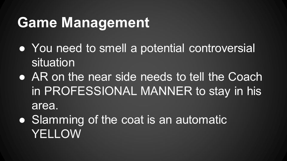 Game Management ●You need to smell a potential controversial situation ●AR on the near side needs to tell the Coach in PROFESSIONAL MANNER to stay in his area.