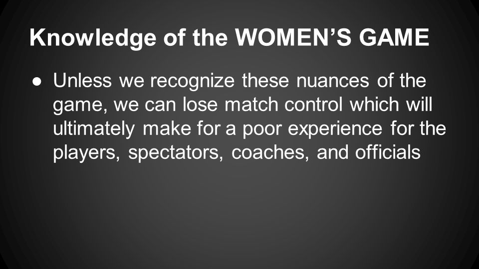 Knowledge of the WOMEN'S GAME ●Unless we recognize these nuances of the game, we can lose match control which will ultimately make for a poor experience for the players, spectators, coaches, and officials