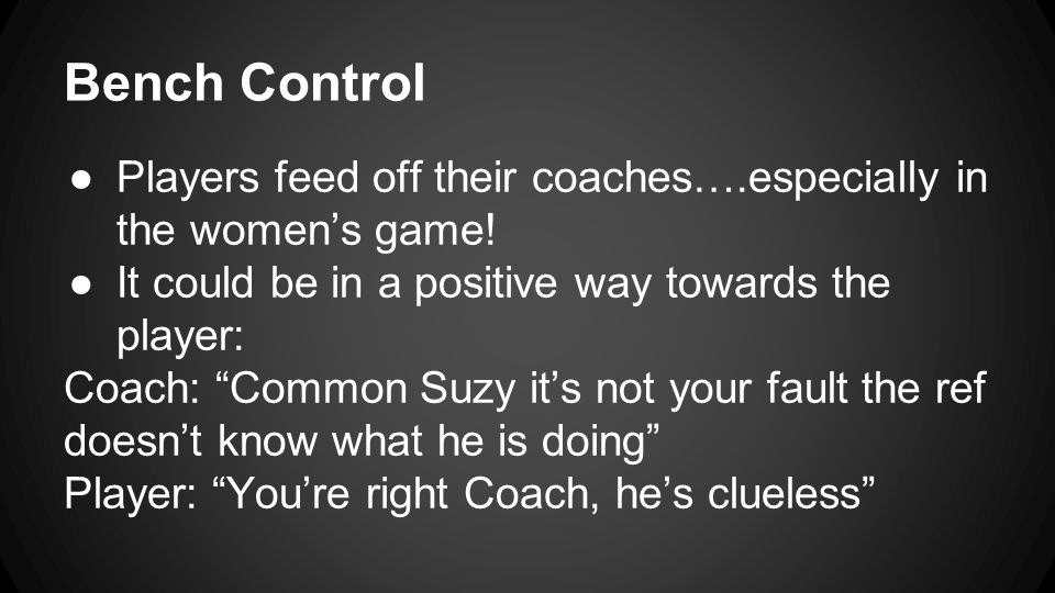 Bench Control ●Players feed off their coaches….especially in the women's game.