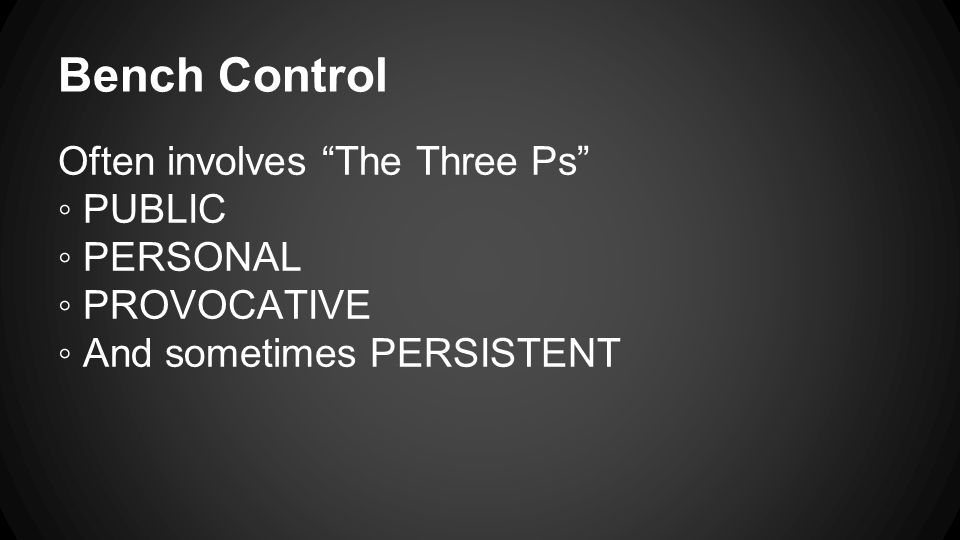 Bench Control Often involves The Three Ps ◦ PUBLIC ◦ PERSONAL ◦ PROVOCATIVE ◦ And sometimes PERSISTENT
