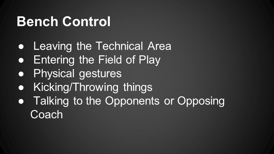 Bench Control ● Leaving the Technical Area ● Entering the Field of Play ● Physical gestures ● Kicking/Throwing things ● Talking to the Opponents or Opposing Coach