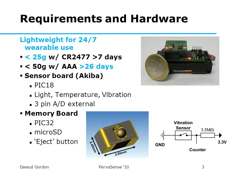 Dawud Gordon PervaSense '10 4 Requirements and Software  Software consists of two entities  Sensor board software Samples sensors Preprocesses data (unit conversion etc.) Minimal application  Memory board software FAT32 system on microSD Communication with Sensor board (UART) Card ejection and insertion