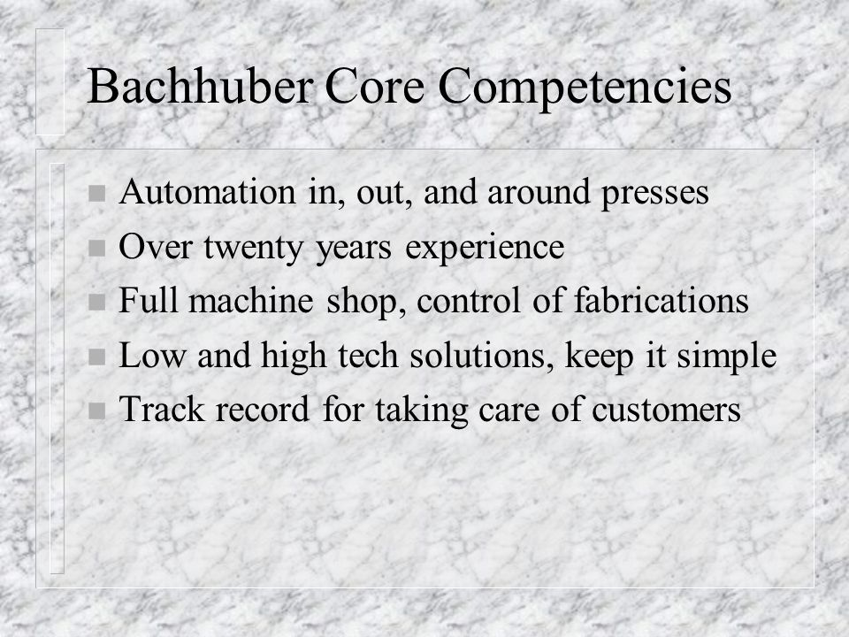 Bachhuber Core Competencies n Automation in, out, and around presses n Over twenty years experience n Full machine shop, control of fabrications n Low