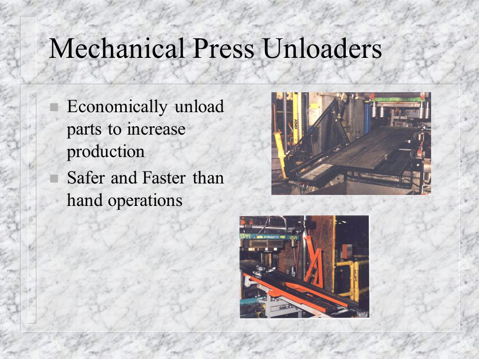 Mechanical Press Unloaders n Economically unload parts to increase production n Safer and Faster than hand operations