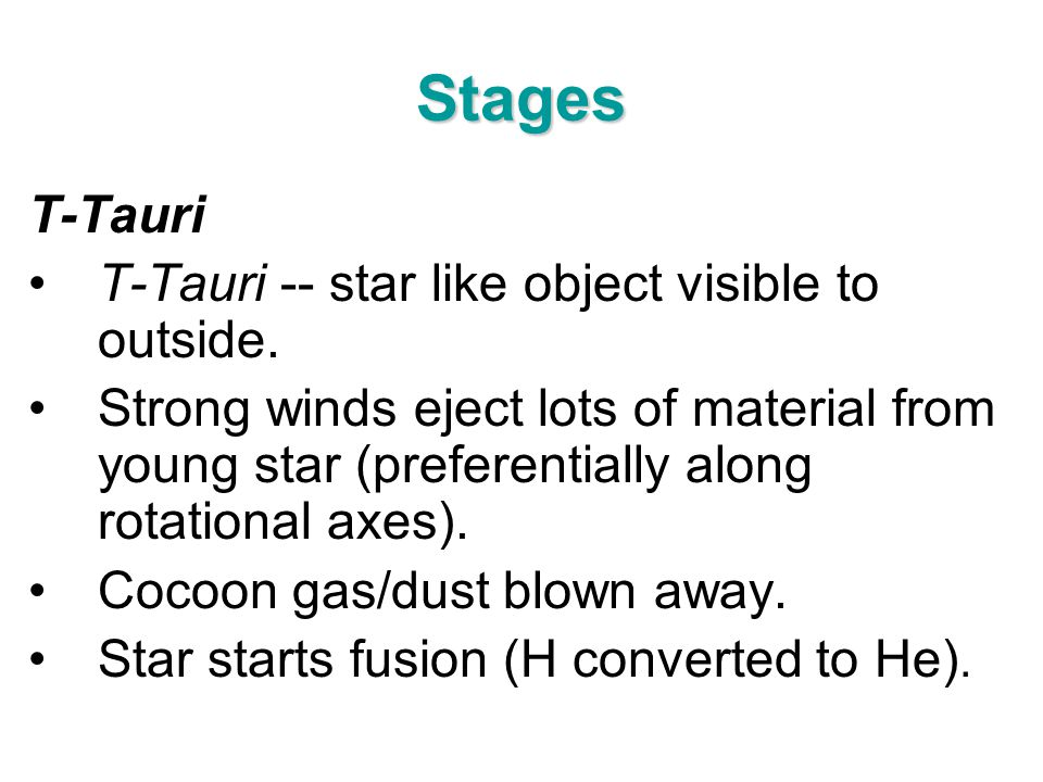 Stages T-Tauri T-Tauri -- star like object visible to outside. Strong winds eject lots of material from young star (preferentially along rotational ax