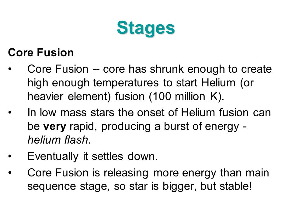 Stages Core Fusion Core Fusion -- core has shrunk enough to create high enough temperatures to start Helium (or heavier element) fusion (100 million K
