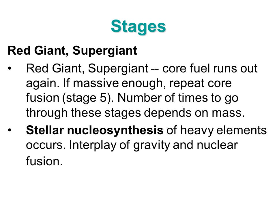Stages Red Giant, Supergiant Red Giant, Supergiant -- core fuel runs out again. If massive enough, repeat core fusion (stage 5). Number of times to go
