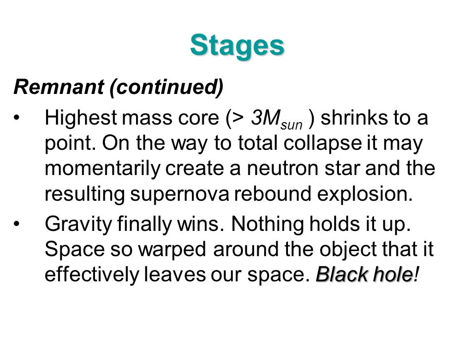 Stages Remnant (continued) Highest mass core (> 3M sun ) shrinks to a point. On the way to total collapse it may momentarily create a neutron star and