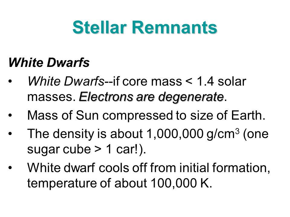 Stellar Remnants White Dwarfs Electrons are degenerateWhite Dwarfs--if core mass < 1.4 solar masses. Electrons are degenerate. Mass of Sun compressed