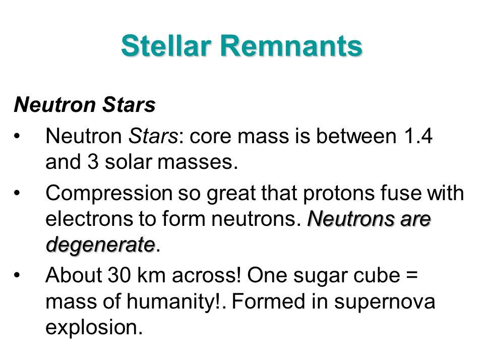 Stellar Remnants Neutron Stars Neutron Stars: core mass is between 1.4 and 3 solar masses. Neutrons are degenerateCompression so great that protons fu