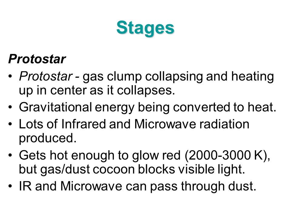 Stages Protostar Protostar - gas clump collapsing and heating up in center as it collapses. Gravitational energy being converted to heat. Lots of Infr
