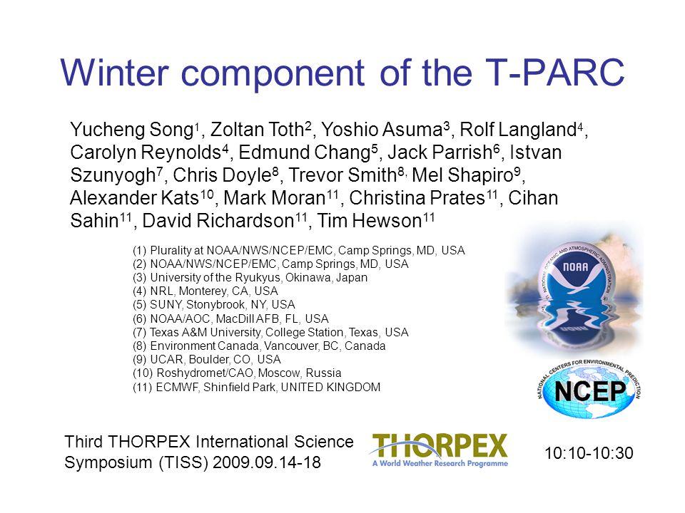 Winter component of the T-PARC Yucheng Song 1, Zoltan Toth 2, Yoshio Asuma 3, Rolf Langland 4, Carolyn Reynolds 4, Edmund Chang 5, Jack Parrish 6, Istvan Szunyogh 7, Chris Doyle 8, Trevor Smith 8, Mel Shapiro 9, Alexander Kats 10, Mark Moran 11, Christina Prates 11, Cihan Sahin 11, David Richardson 11, Tim Hewson 11 (1) Plurality at NOAA/NWS/NCEP/EMC, Camp Springs, MD, USA (2) NOAA/NWS/NCEP/EMC, Camp Springs, MD, USA (3) University of the Ryukyus, Okinawa, Japan (4) NRL, Monterey, CA, USA (5) SUNY, Stonybrook, NY, USA (6) NOAA/AOC, MacDill AFB, FL, USA (7) Texas A&M University, College Station, Texas, USA (8) Environment Canada, Vancouver, BC, Canada (9) UCAR, Boulder, CO, USA (10) Roshydromet/CAO, Moscow, Russia (11) ECMWF, Shinfield Park, UNITED KINGDOM Third THORPEX International Science Symposium (TISS) 2009.09.14-18 10:10-10:30