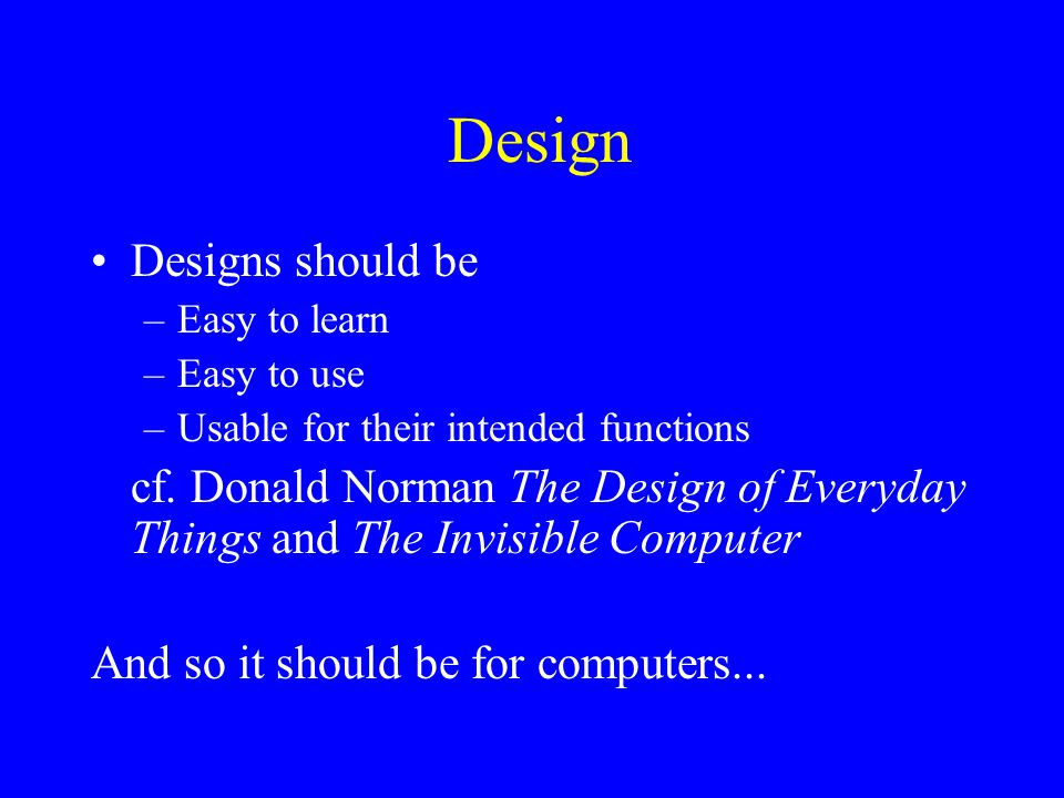 Design Designs should be –Easy to learn –Easy to use –Usable for their intended functions cf.