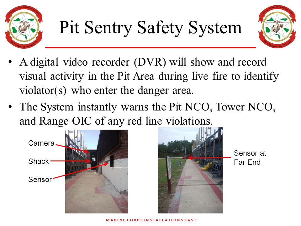 M A R I N E C O R P S I N S T A L L A T I O N S E A S T Pit Sentry Safety System A digital video recorder (DVR) will show and record visual activity in the Pit Area during live fire to identify violator(s) who enter the danger area.