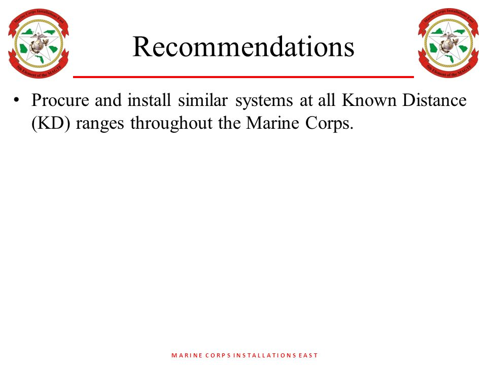 M A R I N E C O R P S I N S T A L L A T I O N S E A S T Recommendations Procure and install similar systems at all Known Distance (KD) ranges throughout the Marine Corps.