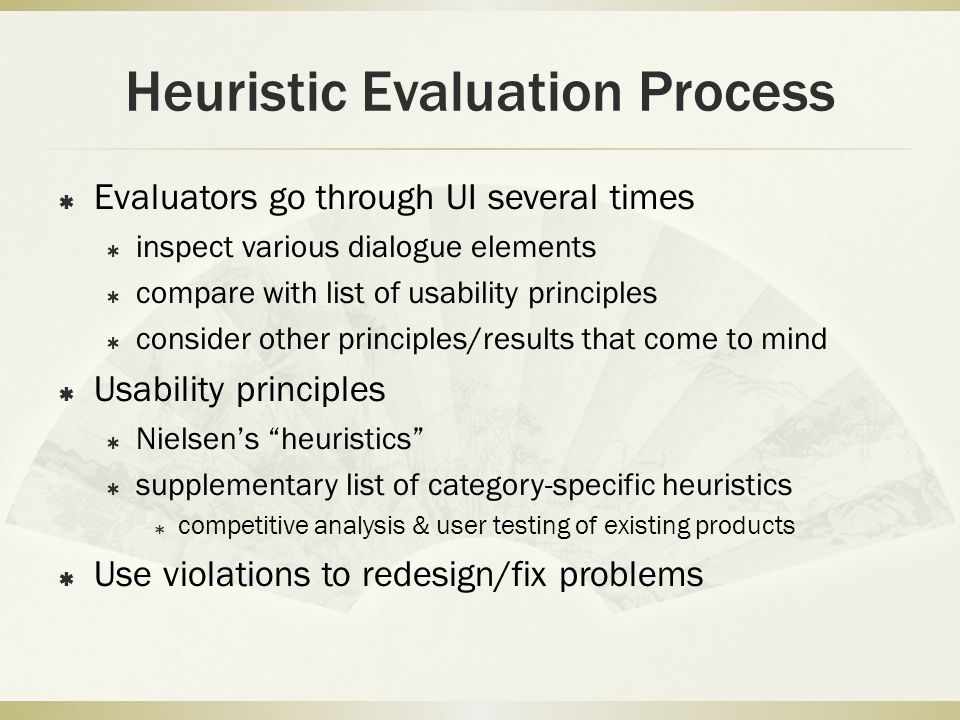 Heuristic Evaluation Process  Evaluators go through UI several times  inspect various dialogue elements  compare with list of usability principles  consider other principles/results that come to mind  Usability principles  Nielsen's heuristics  supplementary list of category-specific heuristics  competitive analysis & user testing of existing products  Use violations to redesign/fix problems