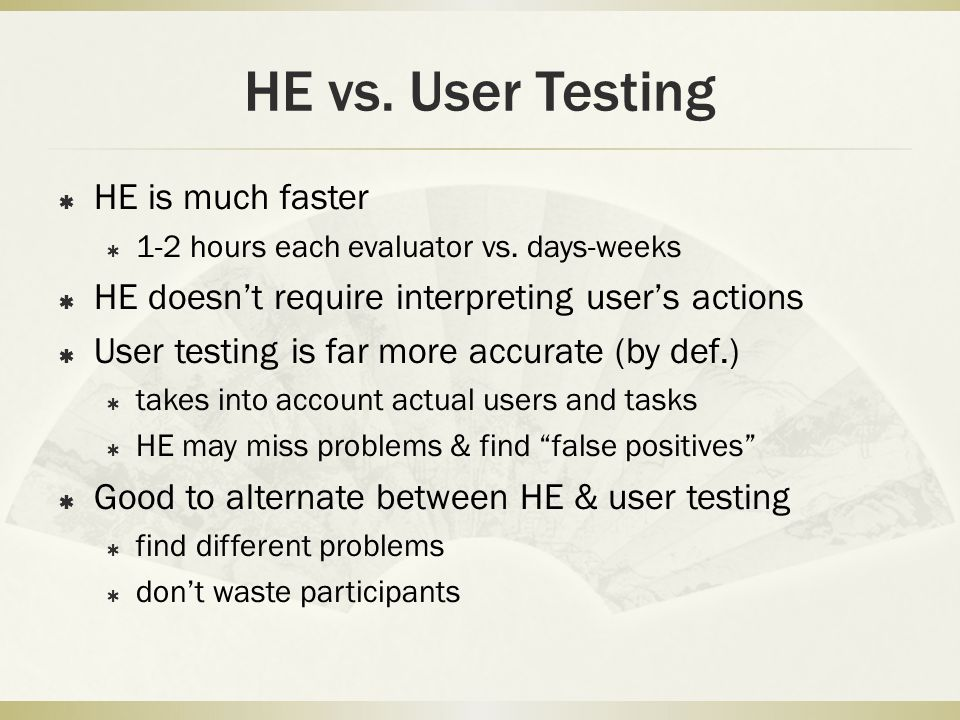 HE vs. User Testing  HE is much faster  1-2 hours each evaluator vs.