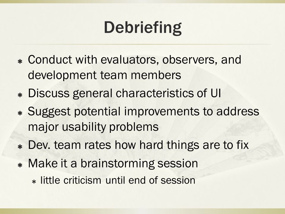 Debriefing  Conduct with evaluators, observers, and development team members  Discuss general characteristics of UI  Suggest potential improvements to address major usability problems  Dev.
