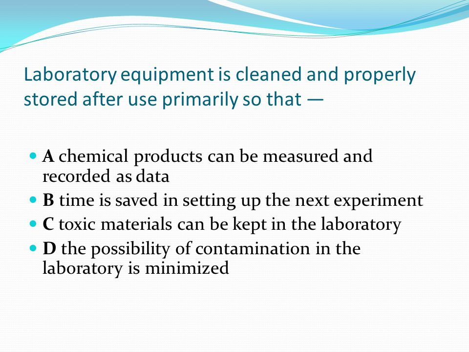 Laboratory equipment is cleaned and properly stored after use primarily so that — A chemical products can be measured and recorded as data B time is saved in setting up the next experiment C toxic materials can be kept in the laboratory D the possibility of contamination in the laboratory is minimized
