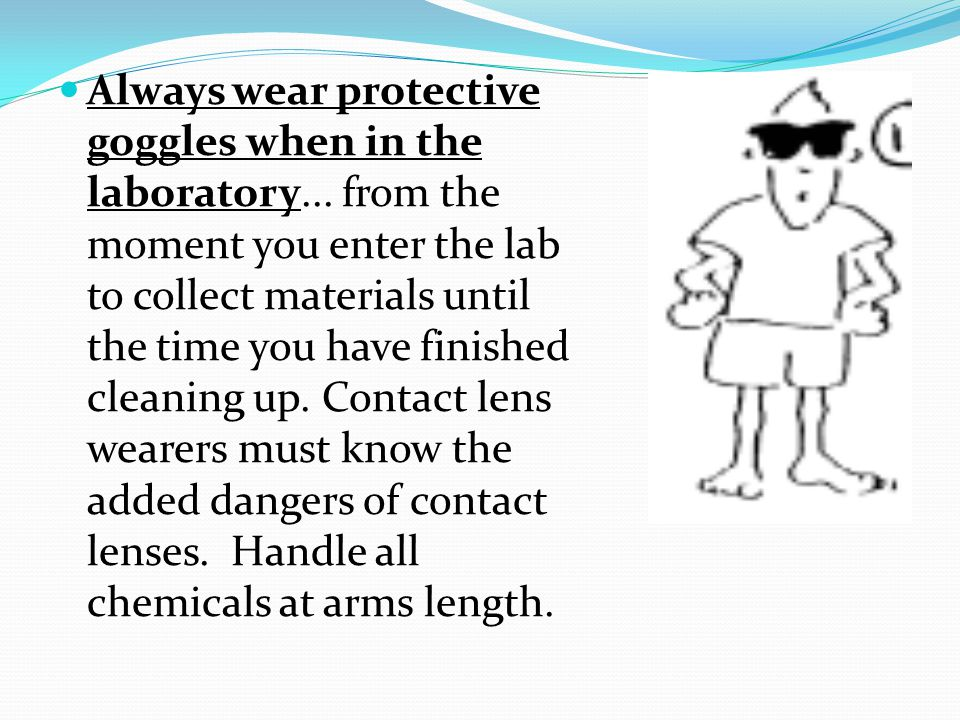 Always wear protective goggles when in the laboratory...