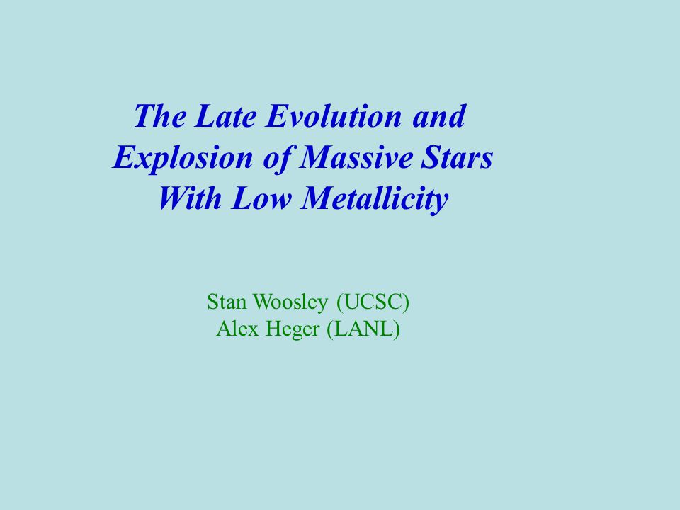 The Late Evolution and Explosion of Massive Stars With Low Metallicity Stan Woosley (UCSC) Alex Heger (LANL)