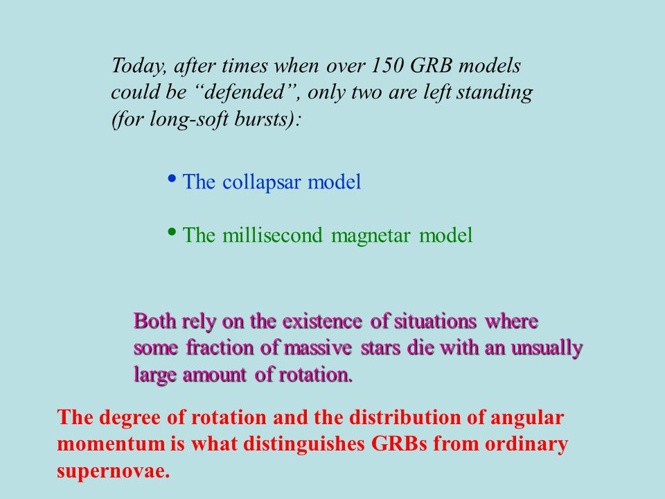 Today, after times when over 150 GRB models could be defended , only two are left standing (for long-soft bursts): The collapsar model The millisecond magnetar model Both rely on the existence of situations where some fraction of massive stars die with an unsually large amount of rotation.
