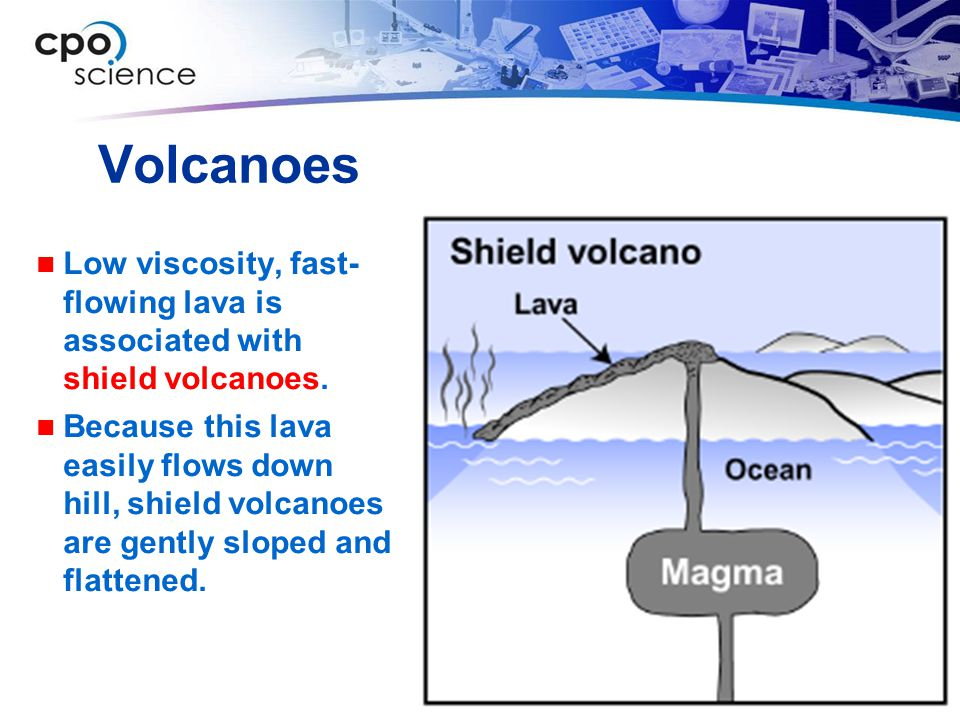 Volcanoes Low viscosity, fast- flowing lava is associated with shield volcanoes.