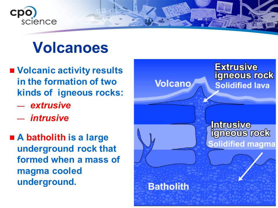 Volcanoes Volcanic activity results in the formation of two kinds of igneous rocks: — extrusive — intrusive A batholith is a large underground rock that formed when a mass of magma cooled underground.