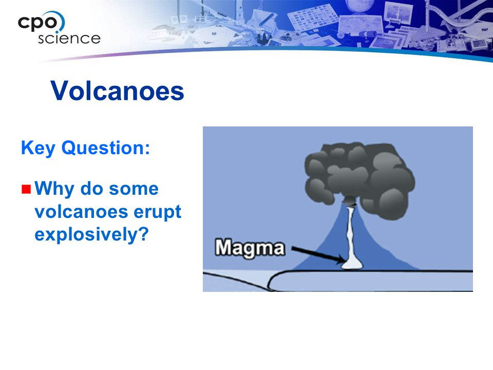 Volcanoes Key Question: Why do some volcanoes erupt explosively?