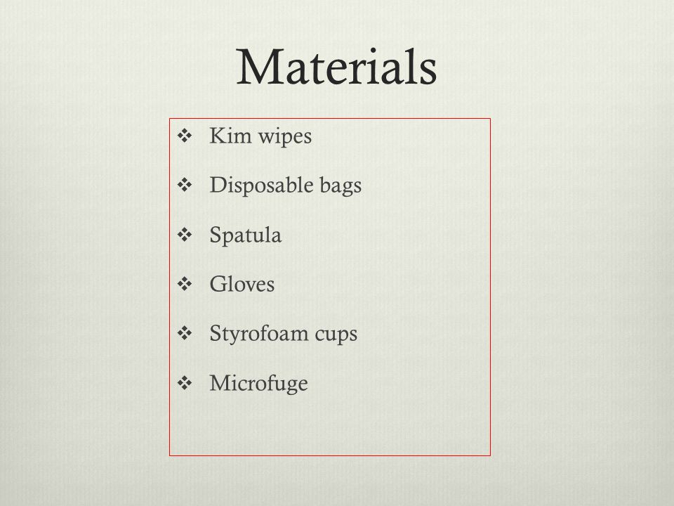 Materials  Kim wipes  Disposable bags  Spatula  Gloves  Styrofoam cups  Microfuge