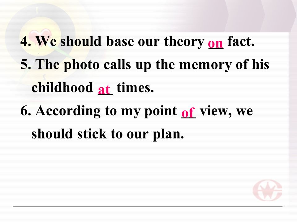 4. We should base our theory __ fact. 5. The photo calls up the memory of his childhood __ times.