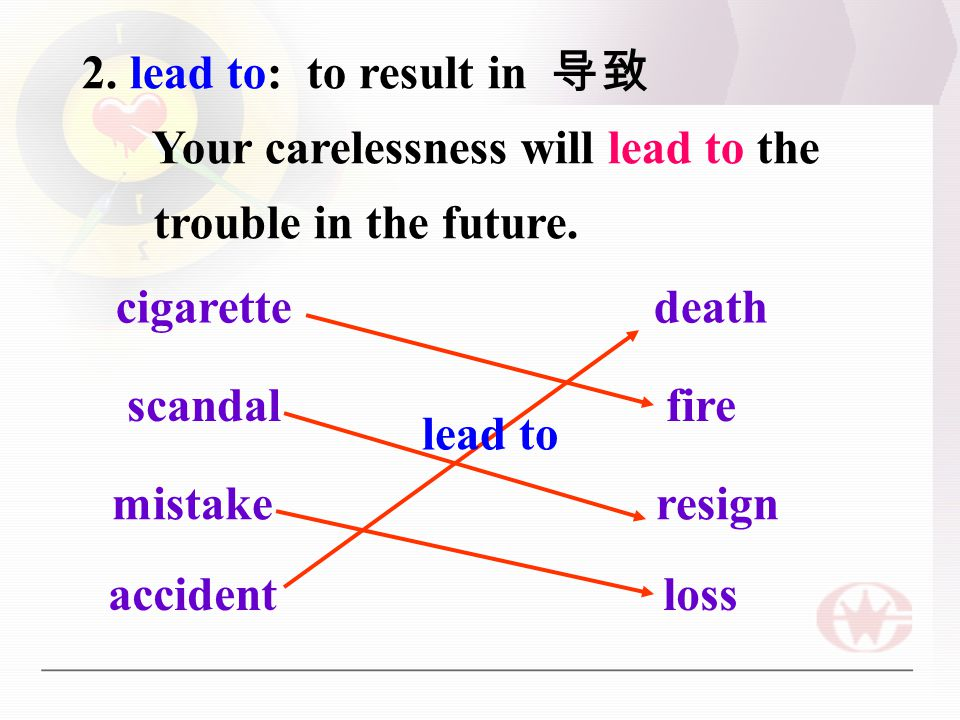 2. lead to: to result in 导致 Your carelessness will lead to the trouble in the future.