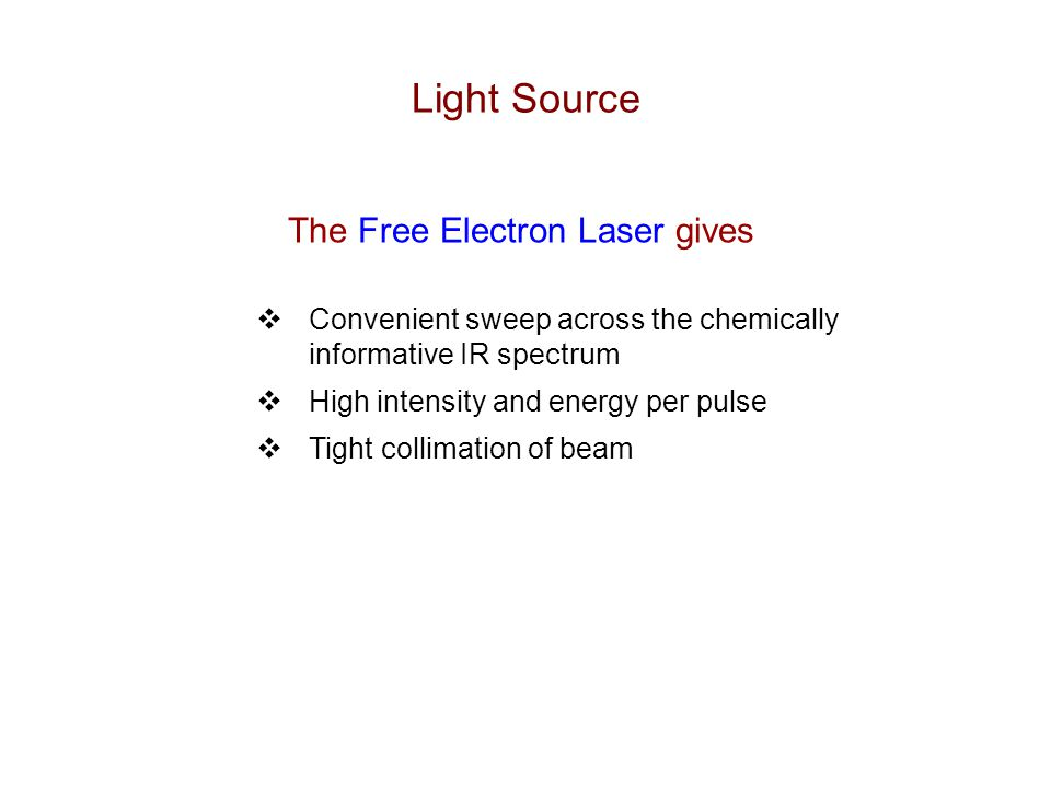 Free Electron Laser -- FELIX  Free Electron Laser for Infared EXperiments  FOM Institute for Plasma Physics, Netherlands  IR light source for spectroscopy  Tunable from 4.5 to >35 microns (2200 to <285 cm-1)  (Continuous sweep over range of factor of 3)  Macropulses @ 5 Hz, ~50 mJ/pulse  Good IRMPD spectroscopy on many species bound by less than  2.5 eV