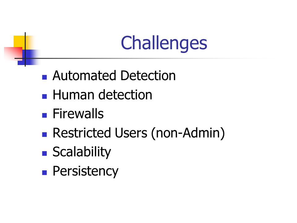 Challenges Automated Detection Human detection Firewalls Restricted Users (non-Admin) Scalability Persistency