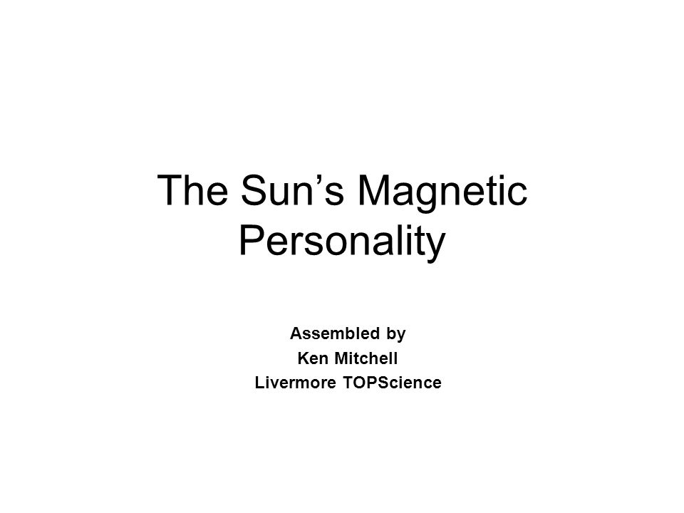 The Sun's Magnetic Personality Assembled by Ken Mitchell Livermore TOPScience