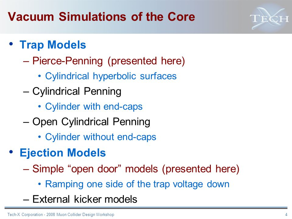 Tech-X Corporation - 2008 Muon Collider Design Workshop 4 Vacuum Simulations of the Core Trap Models –Pierce-Penning (presented here) Cylindrical hyperbolic surfaces –Cylindrical Penning Cylinder with end-caps –Open Cylindrical Penning Cylinder without end-caps Ejection Models –Simple open door models (presented here) Ramping one side of the trap voltage down –External kicker models
