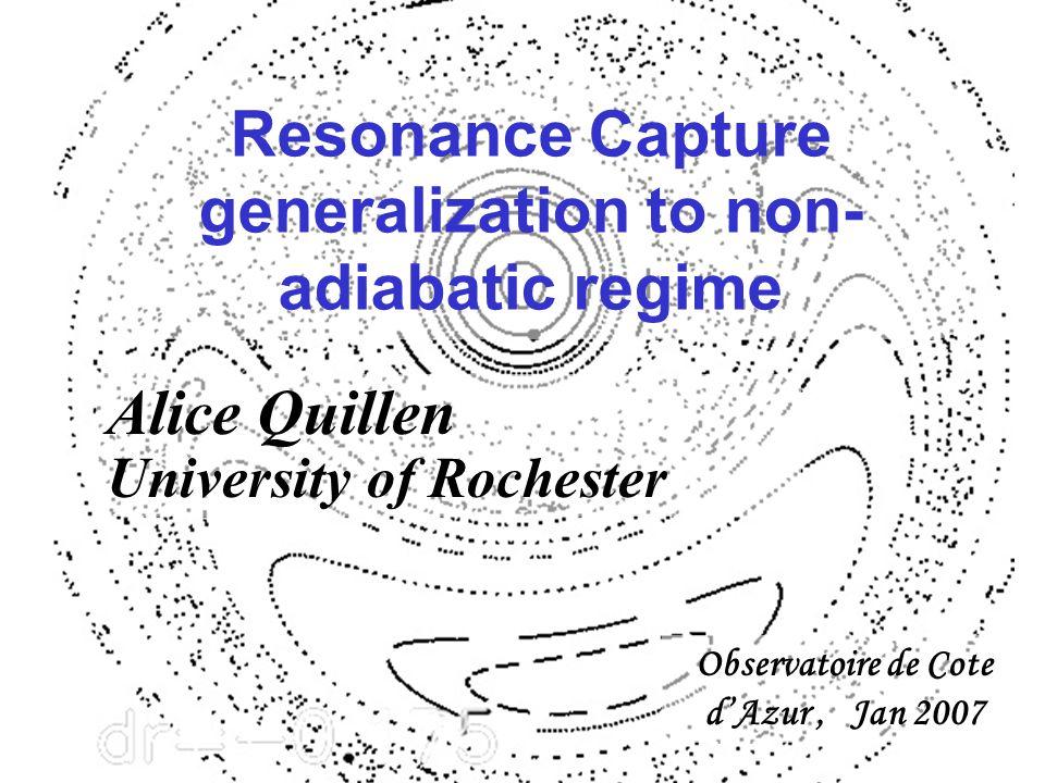 Resonance Capture generalization to non- adiabatic regime Observatoire de Cote d'Azur, Jan 2007 Alice Quillen University of Rochester