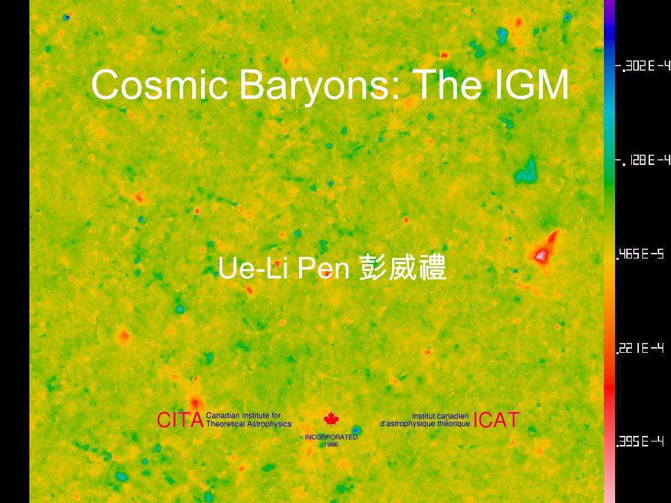 Cosmic Baryons: The IGM Ue-Li Pen 彭威禮