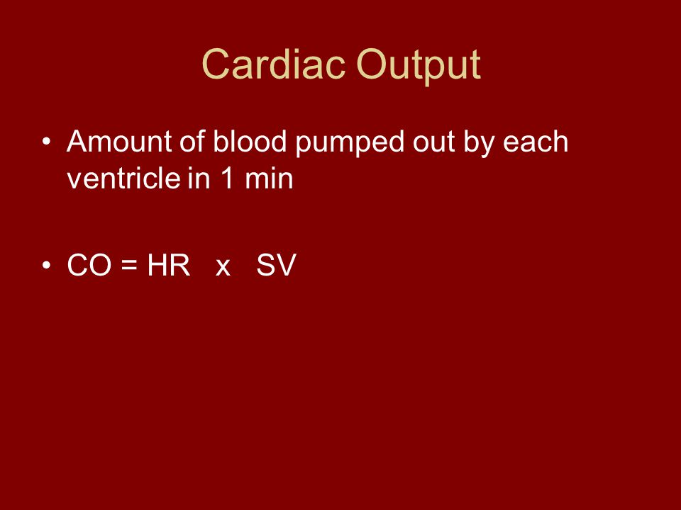 Cardiac Output Amount of blood pumped out by each ventricle in 1 min CO = HR x SV