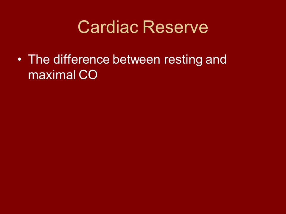Cardiac Reserve The difference between resting and maximal CO
