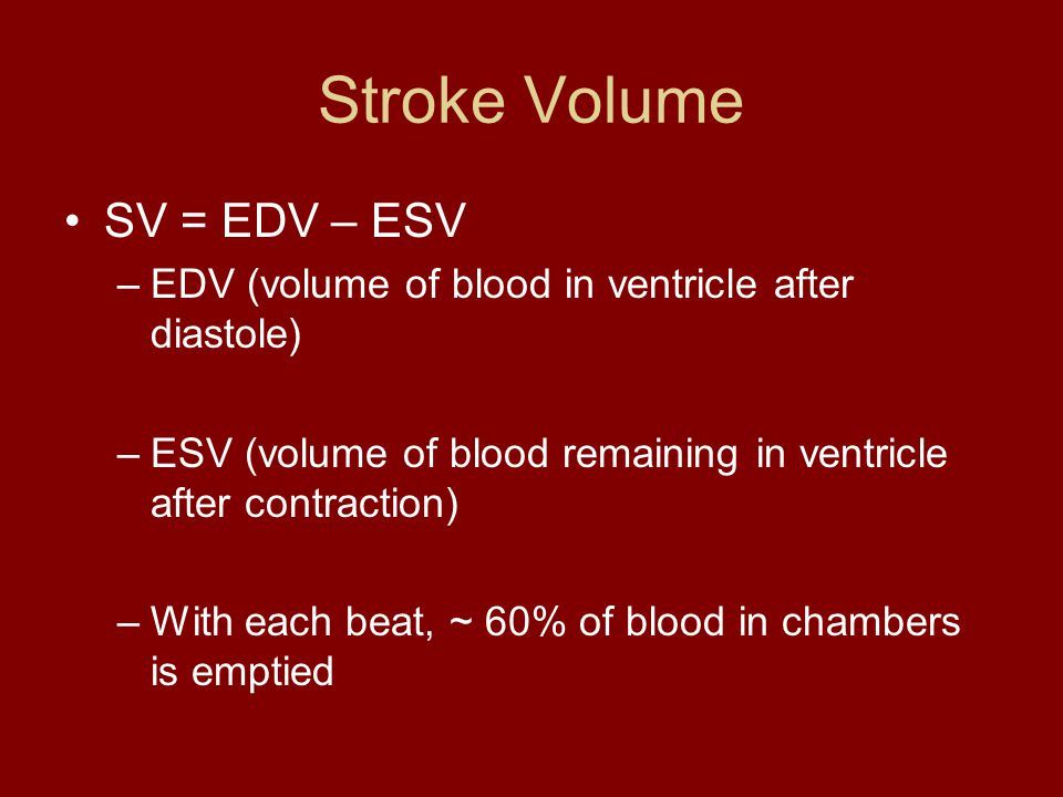 Stroke Volume SV = EDV – ESV –EDV (volume of blood in ventricle after diastole) –ESV (volume of blood remaining in ventricle after contraction) –With each beat, ~ 60% of blood in chambers is emptied